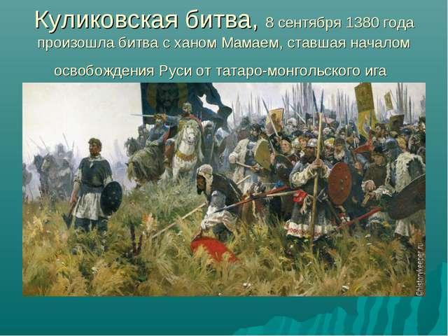 Куликовская битва, 8 сентября 1380года произошла битва с ханом Мамаем, ставш...