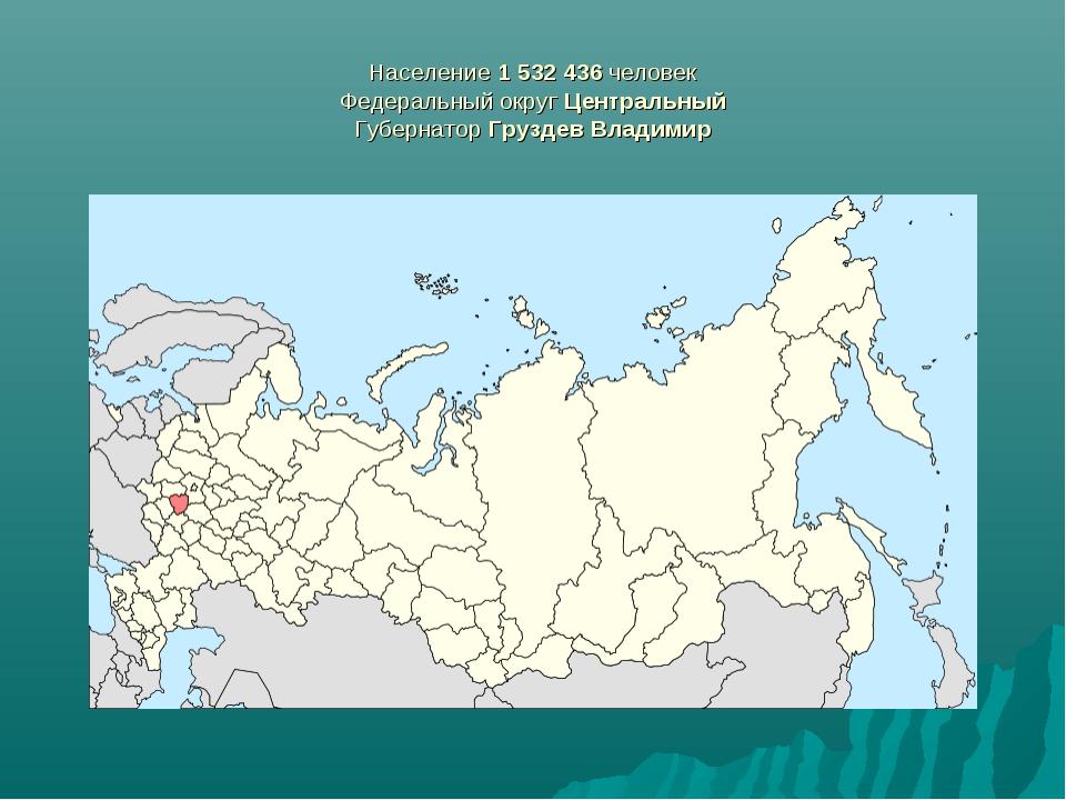 Население 1532436 человек Федеральный округ Центральный Губернатор Груздев...