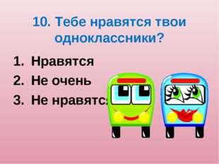 10. Тебе нравятся твои одноклассники? Нравятся Не очень Не нравятся