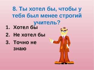 8. Ты хотел бы, чтобы у тебя был менее строгий учитель? Хотел бы Не хотел бы