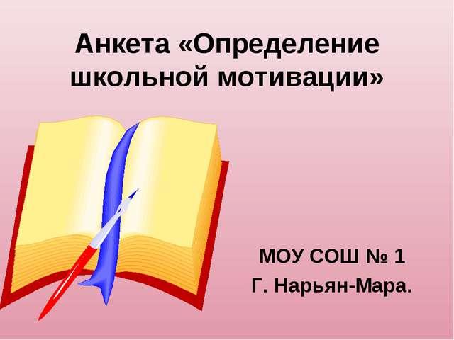 Анкета «Определение школьной мотивации» МОУ СОШ № 1 Г. Нарьян-Мара.