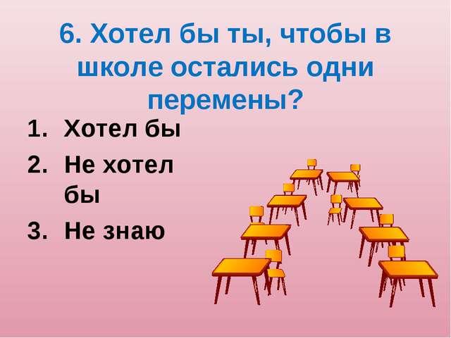 6. Хотел бы ты, чтобы в школе остались одни перемены? Хотел бы Не хотел бы Не...