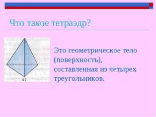 Что такое тетраэдр? Это геометрическое тело (поверхность), составленная из че