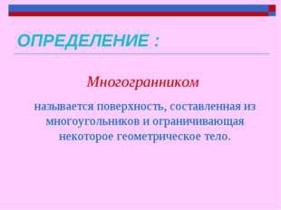 ОПРЕДЕЛЕНИЕ : Многогранником называется поверхность, составленная из многоуго
