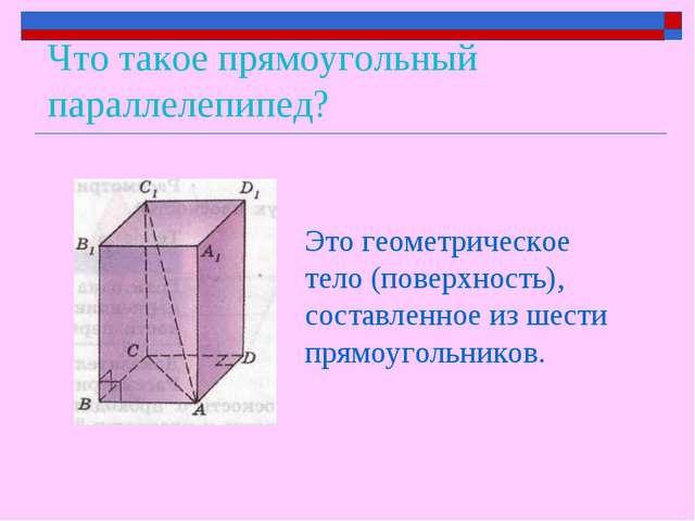 Что такое прямоугольный параллелепипед? Это геометрическое тело (поверхность)...