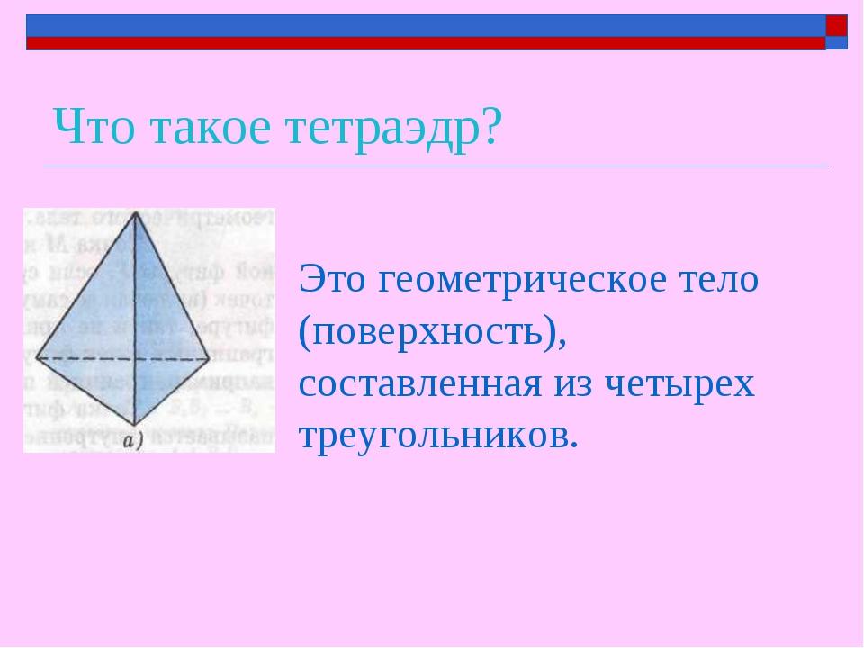 Что такое тетраэдр? Это геометрическое тело (поверхность), составленная из че...