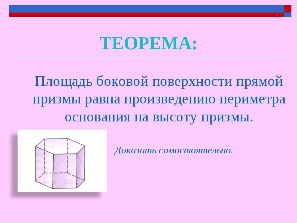ТЕОРЕМА: Площадь боковой поверхности прямой призмы равна произведению перимет...