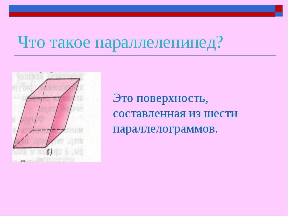 Что такое параллелепипед? Это поверхность, составленная из шести параллелогра...