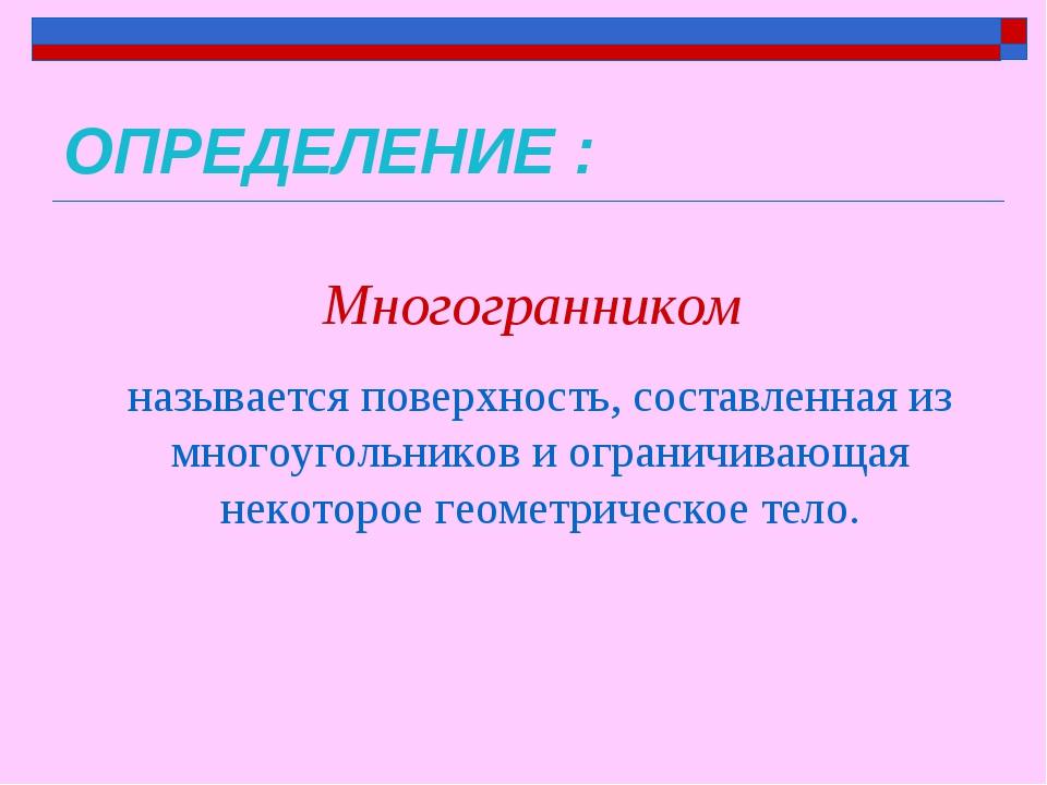 ОПРЕДЕЛЕНИЕ : Многогранником называется поверхность, составленная из многоуго...