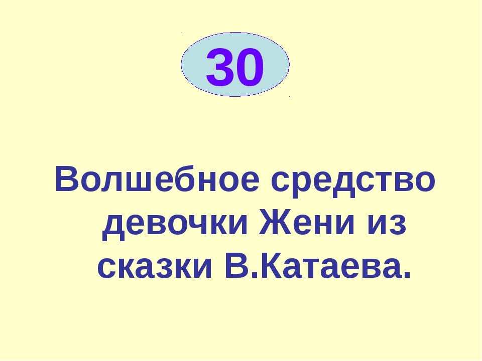 Волшебное средство девочки Жени из сказки В.Катаева. 30