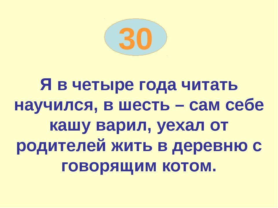 30 Я в четыре года читать научился, в шесть – сам себе кашу варил, уехал от р...