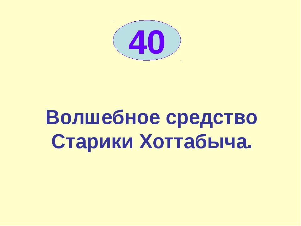 Волшебное средство Старики Хоттабыча. 40