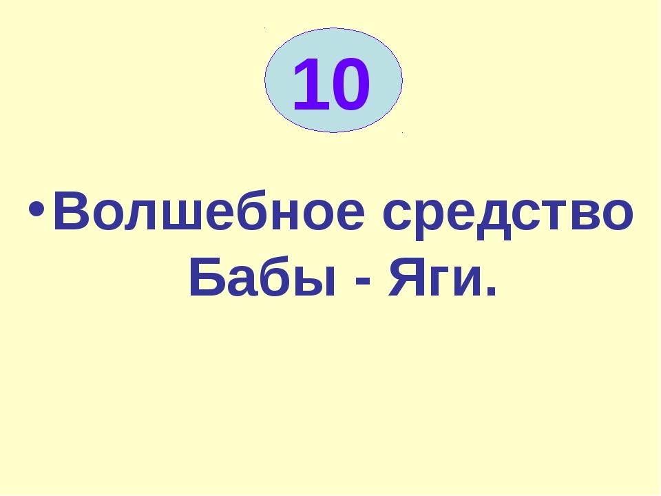 10 Волшебное средство Бабы - Яги.