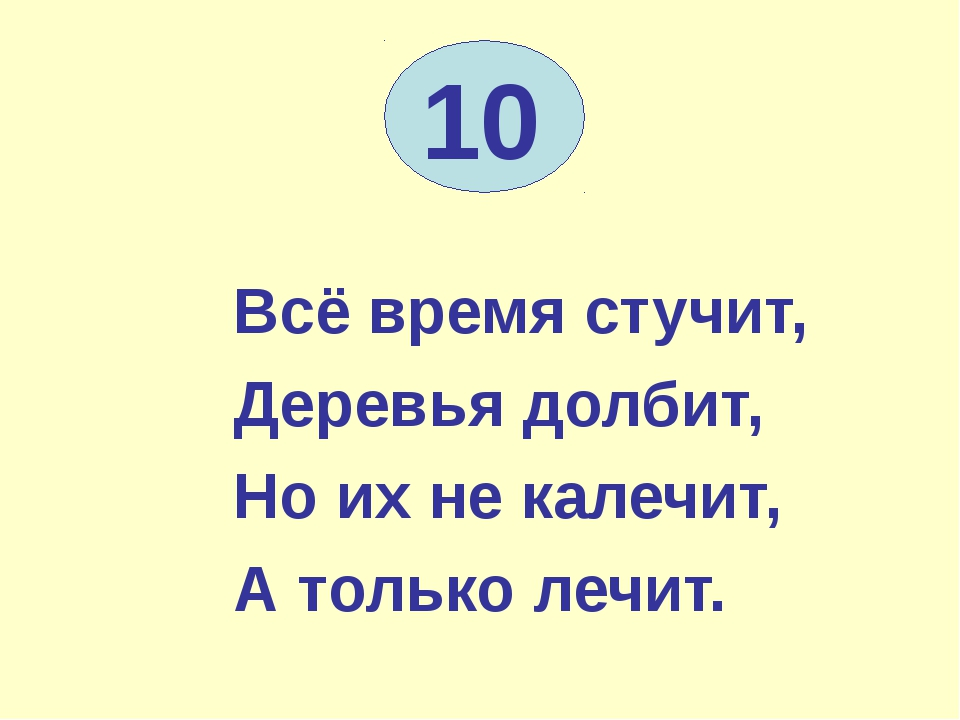 10 Всё время стучит, Деревья долбит, Но их не калечит, А только лечит.