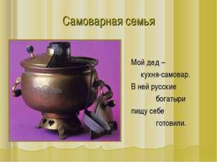 Самоварная семья Мой дед – кухня-самовар. В ней русские богатыри пищу себе го