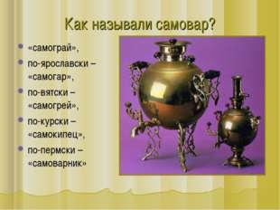 «самограй», по-ярославски – «самогар», по-вятски – «самогрей», по-курски – «с