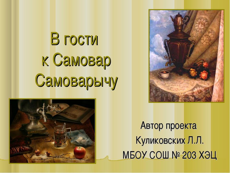 В гости к Самовар Самоварычу Автор проекта Куликовских Л.Л. МБОУ СОШ № 203 ХЭЦ