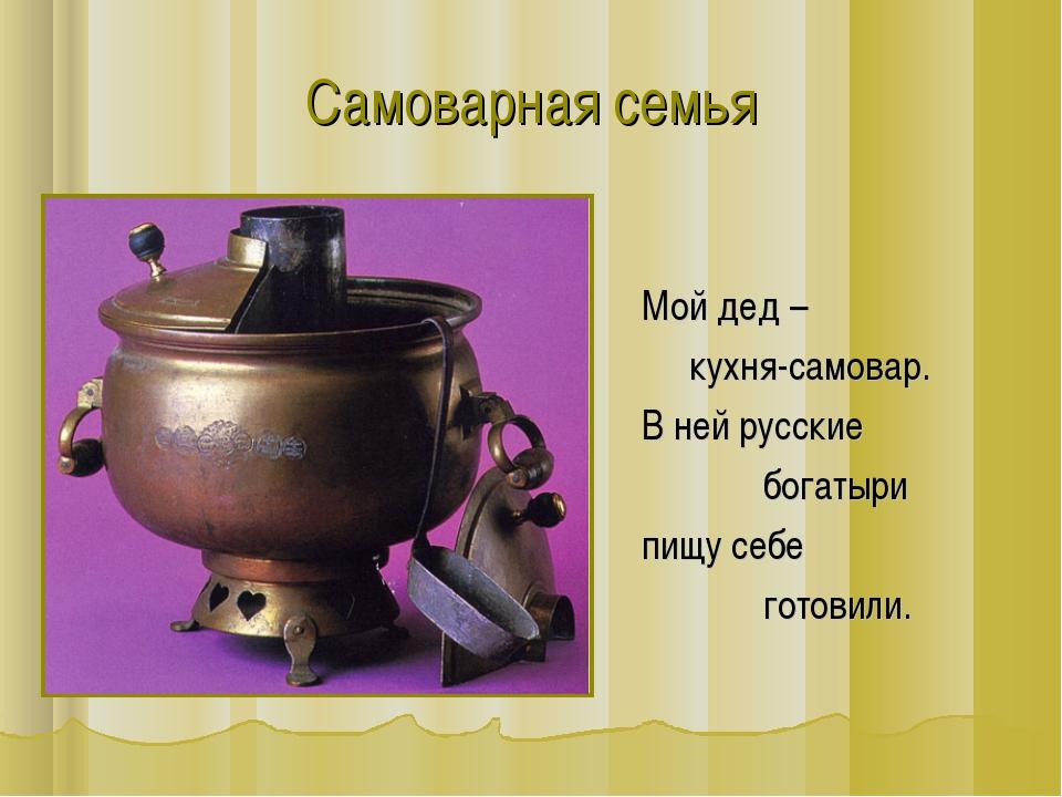 Самоварная семья Мой дед – кухня-самовар. В ней русские богатыри пищу себе го...