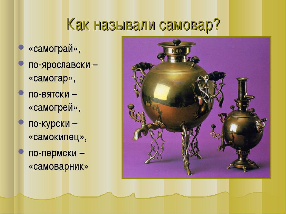 «самограй», по-ярославски – «самогар», по-вятски – «самогрей», по-курски – «с...