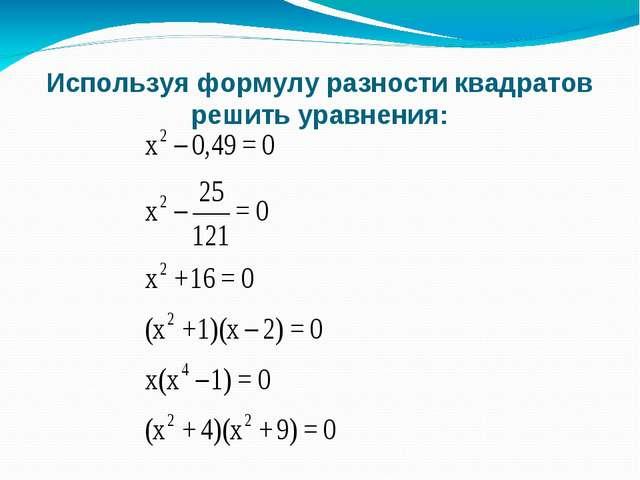 Используя формулу разности квадратов решить уравнения: