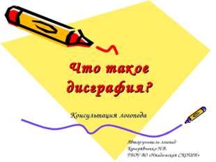 Что такое дисграфия? Консультация логопеда Автор:учитель-логопед Кучерявченко
