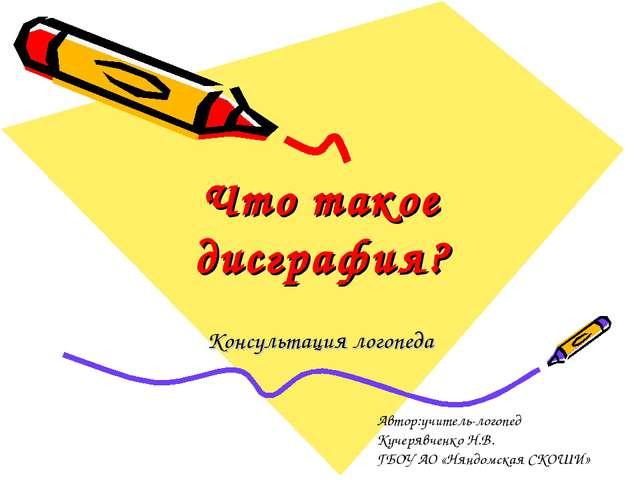 Что такое дисграфия? Консультация логопеда Автор:учитель-логопед Кучерявченко...