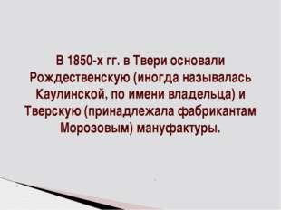 В 1850-х гг. в Твери основали Рождественскую (иногда называлась Каулинской, п
