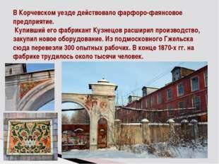 В Корчевском уезде действовало фарфоро-фаянсовое предприятие. Купивший его фа