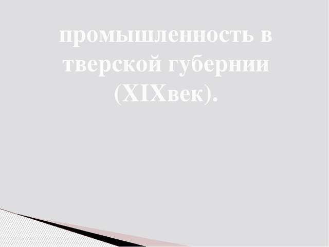промышленность в тверской губернии (XIXвек).