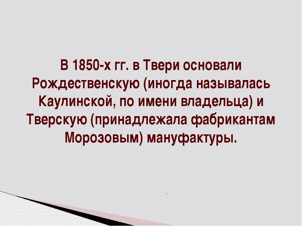 В 1850-х гг. в Твери основали Рождественскую (иногда называлась Каулинской, п...