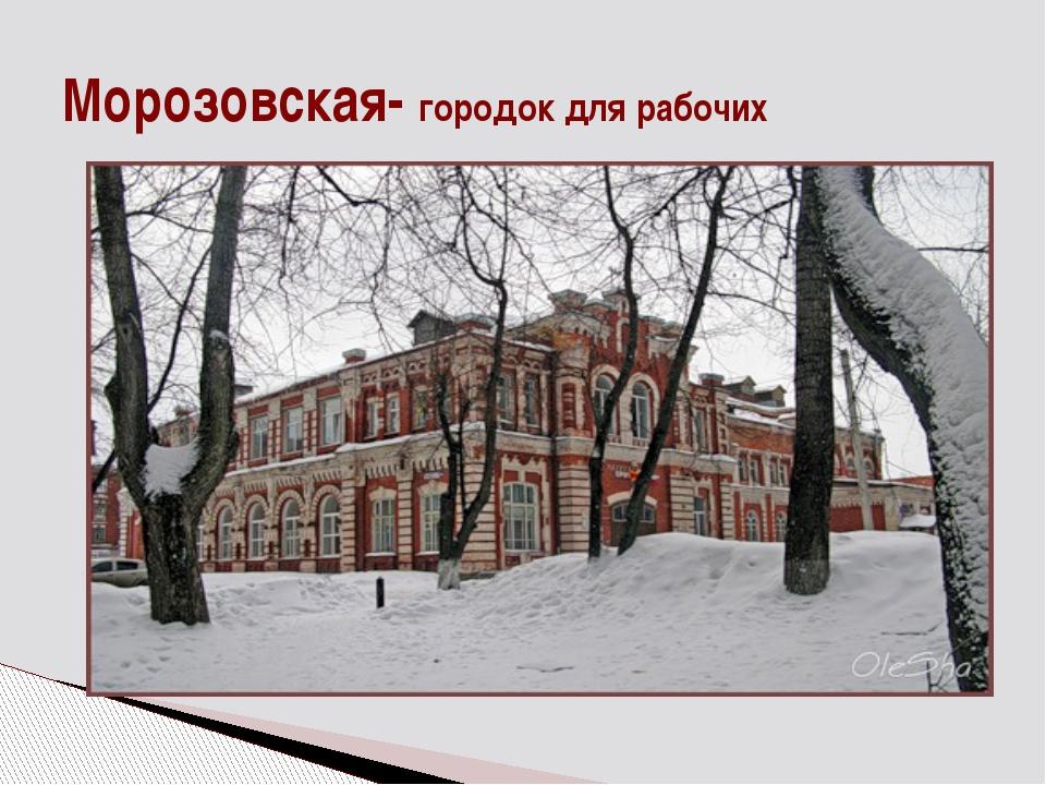 Морозовская- городок для рабочих