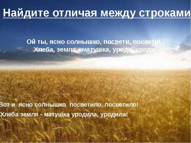Ой ты, ясно солнышко, посвети, посвети! Хлеба, земля - матушка, уроди, уроди...