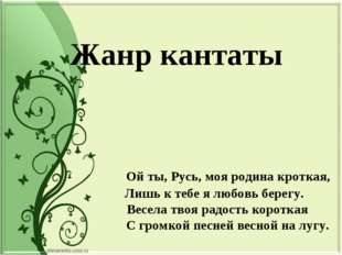 Жанр кантаты Ой ты, Русь, моя родина кроткая, Лишь к тебе я любовь берегу. В