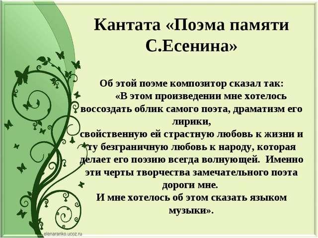 Кантата «Поэма памяти С.Есенина» Об этой поэме композитор сказал так: «В этом...