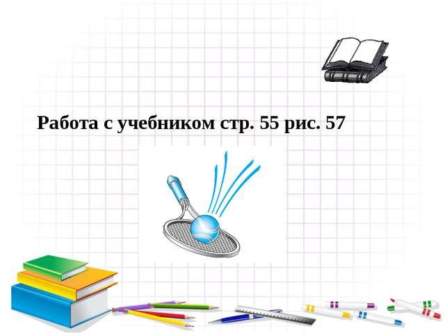 Работа с учебником стр. 55 рис. 57