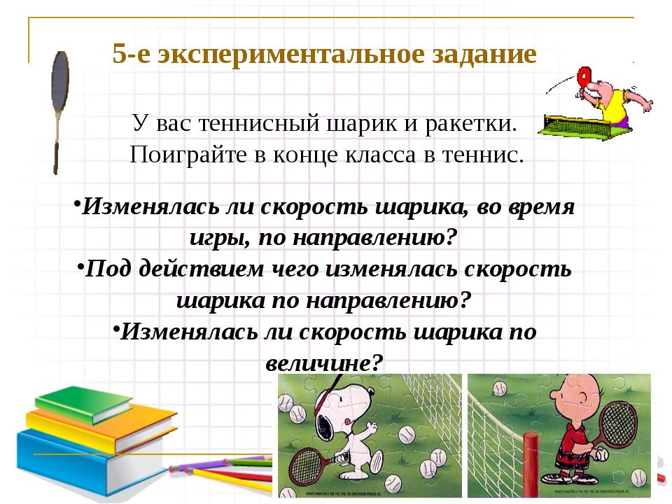 5-е экспериментальное задание У вас теннисный шарик и ракетки. Поиграйте в к...