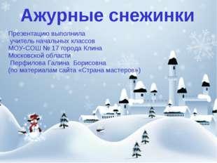 Ажурные снежинки Презентацию выполнила учитель начальных классов МОУ-СОШ № 17