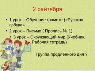 2 сентября 1 урок – Обучение грамоте («Русская азбука» 2 урок – Письмо ( Проп