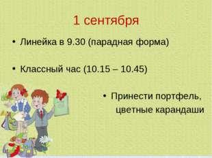 1 сентября Линейка в 9.30 (парадная форма) Классный час (10.15 – 10.45) Прине
