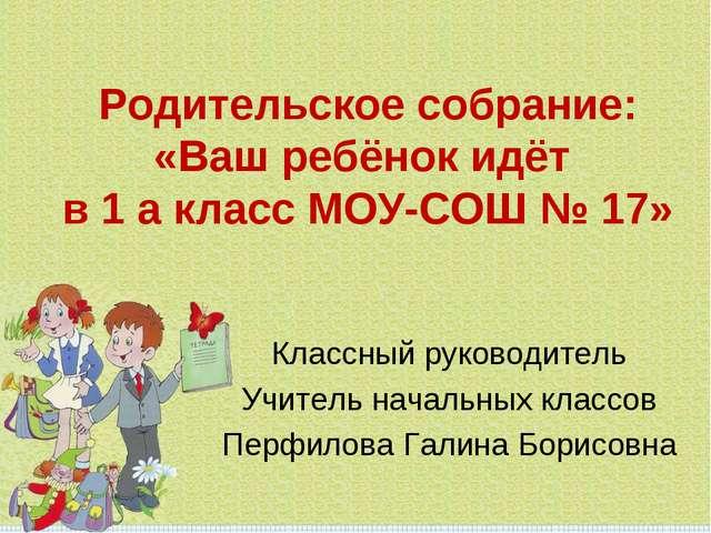 Родительское собрание: «Ваш ребёнок идёт в 1 а класс МОУ-СОШ № 17» Классный р...