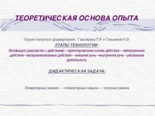 ТЕОРЕТИЧЕСКАЯ ОСНОВА ОПЫТА Теория поэтапного формирования Гальперина П.Я и Та