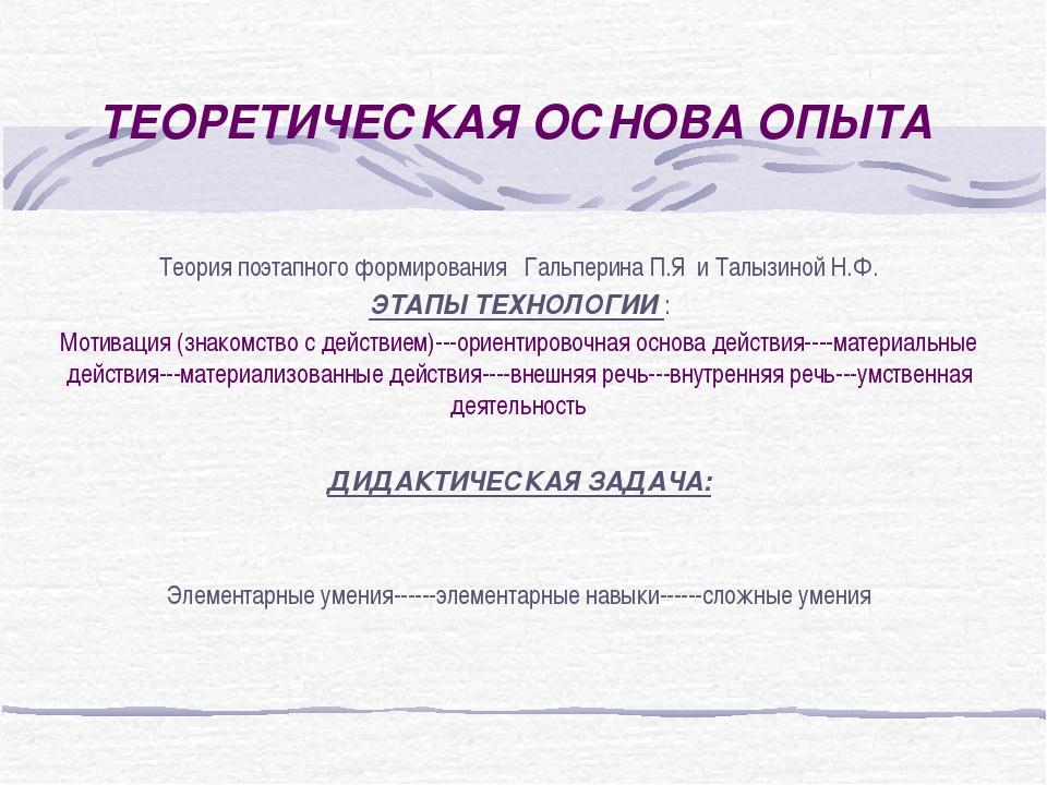 ТЕОРЕТИЧЕСКАЯ ОСНОВА ОПЫТА Теория поэтапного формирования Гальперина П.Я и Та...
