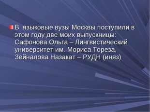 В языковые вузы Москвы поступили в этом году две моих выпускницы: Сафонова О