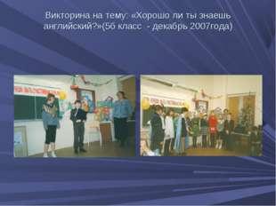 Викторина на тему: «Хорошо ли ты знаешь английский?»(5б класс - декабрь 2007г