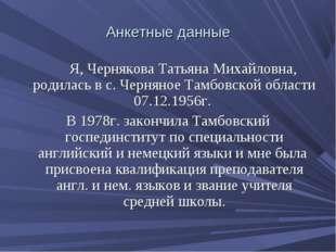Анкетные данные Я, Чернякова Татьяна Михайловна, родилась в с. Черняное Тамбо