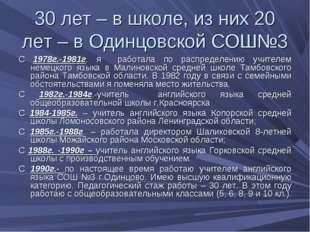30 лет – в школе, из них 20 лет – в Одинцовской СОШ№3 С 1978г.-1981г. я работ
