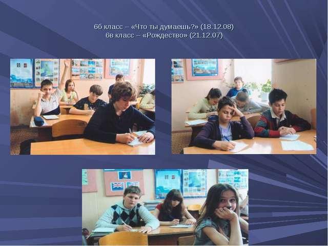 6б класс – «Что ты думаешь?» (18.12.08) 6в класс – «Рождество» (21.12.07)