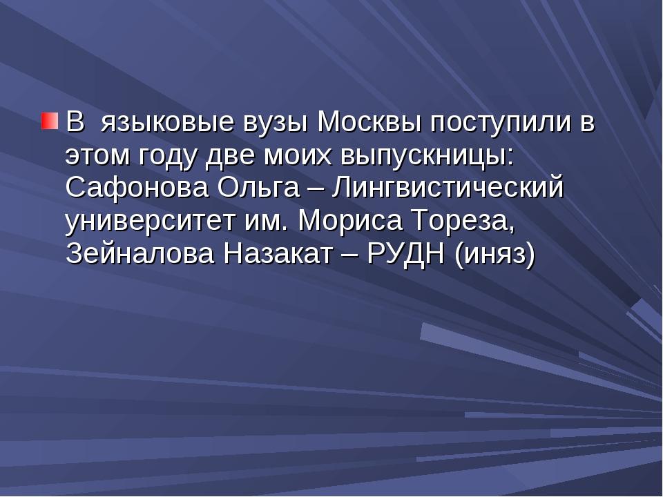 В языковые вузы Москвы поступили в этом году две моих выпускницы: Сафонова О...