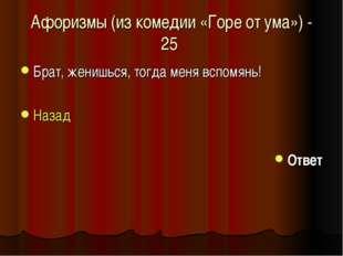 Афоризмы (из комедии «Горе от ума») - 25 Брат, женишься, тогда меня вспомянь!