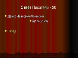 Ответ Писатели - 20 Денис Иванович Фонвизин в)1745-1792 Назад